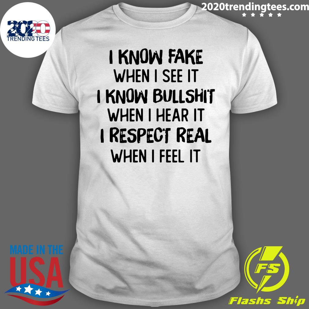 I Know Fake When I See It I Know Bullshit When I Hear It I Respect Real When I Feel It Shirt