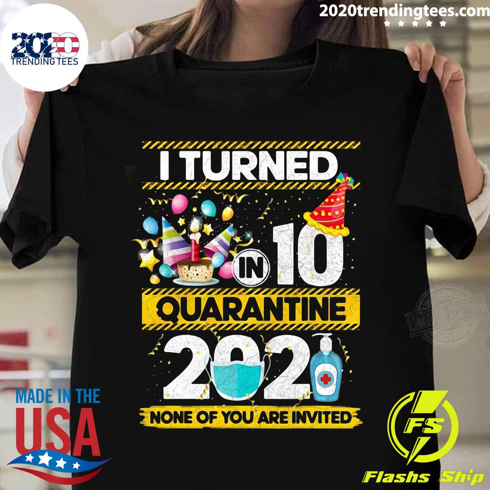 I Turned 10 In Quarantine 2021 None Of You Are Invited Shirt