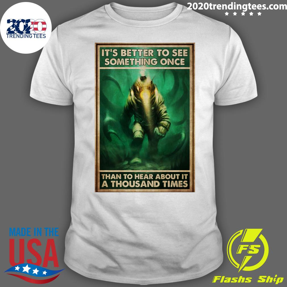 It's Better To See Something Once Than To Hear About It A Thousand Times Shirt