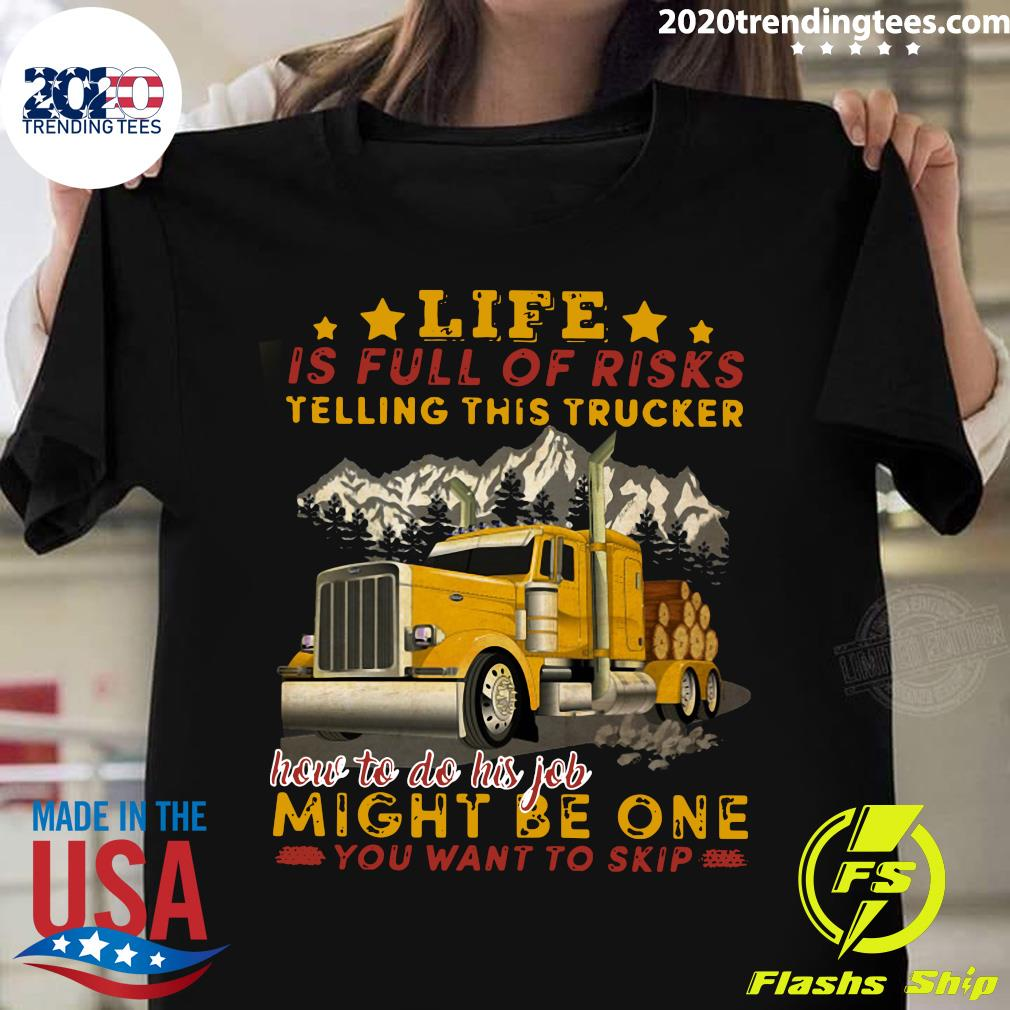 Life Is Full Of Risks Telling This Trucker How To Do His Job Might Be One You Want To Skip Shirt