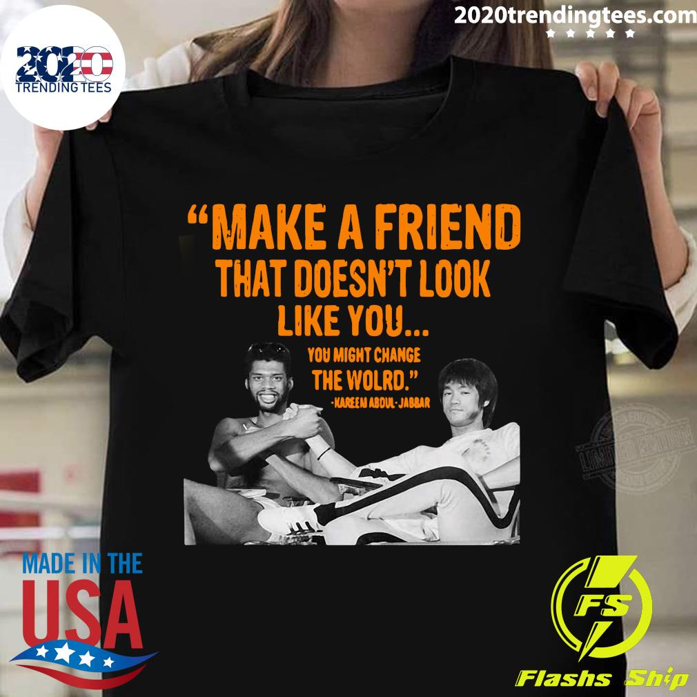 Make A Friend That Doesn't Look Like You Shirt