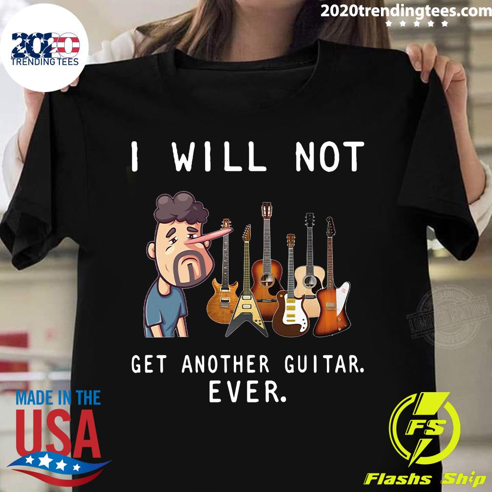 Nice I Will Not Get Another Guitar Ever Shirt