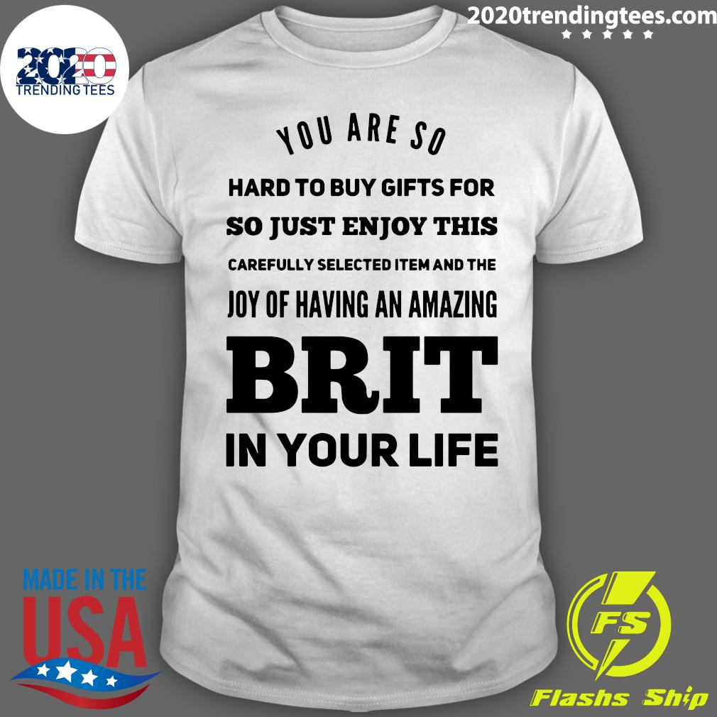 You Are So Hard To Buy Gifts For Just Enjoy This Joy Of Having An Amazing Brit In Your Life Shirt