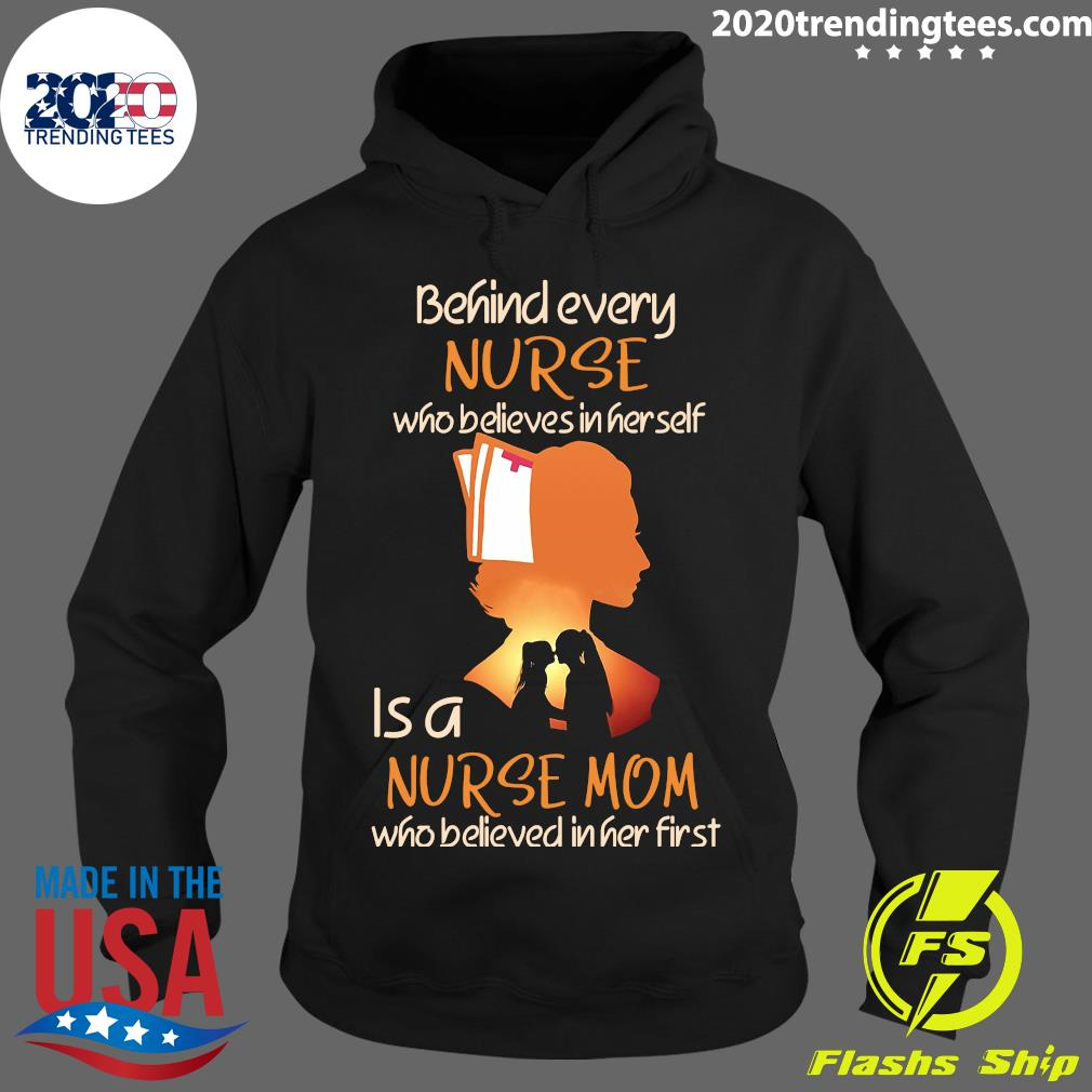 Behind Every Nurse Who Believes In Her Self Is A Nurse Mom Who Believed In Her First Shirt Hoodie