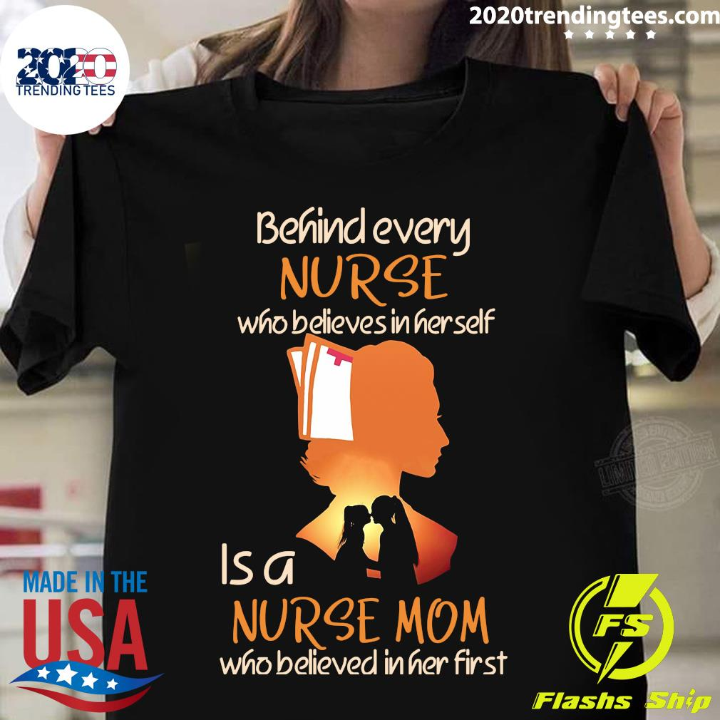 Behind Every Nurse Who Believes In Her Self Is A Nurse Mom Who Believed In Her First Shirt