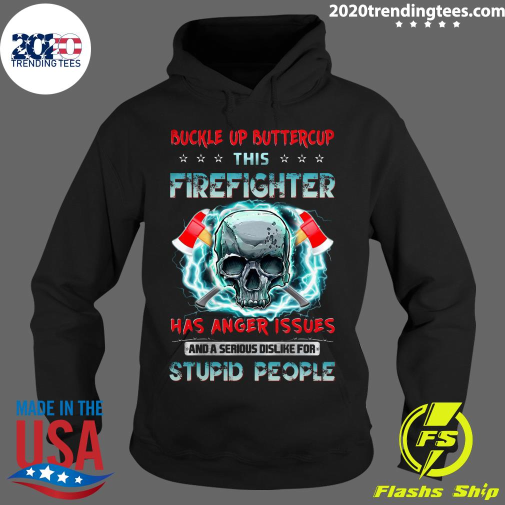 Buckle Up Buttercup This Firefighter Has Anger Issues And A Serious Dislike For Stupid People Shirt Hoodie