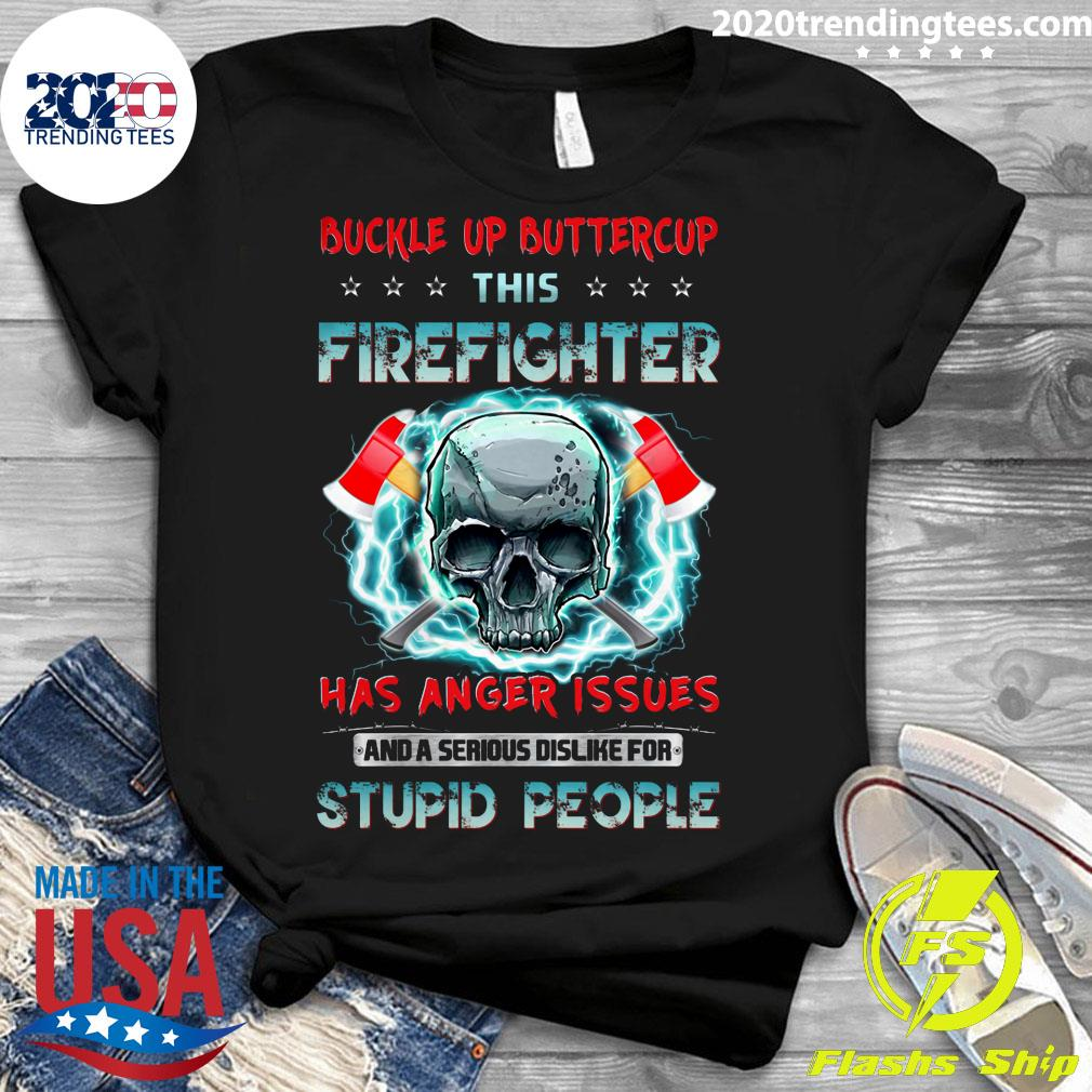 Buckle Up Buttercup This Firefighter Has Anger Issues And A Serious Dislike For Stupid People Shirt Ladies tee
