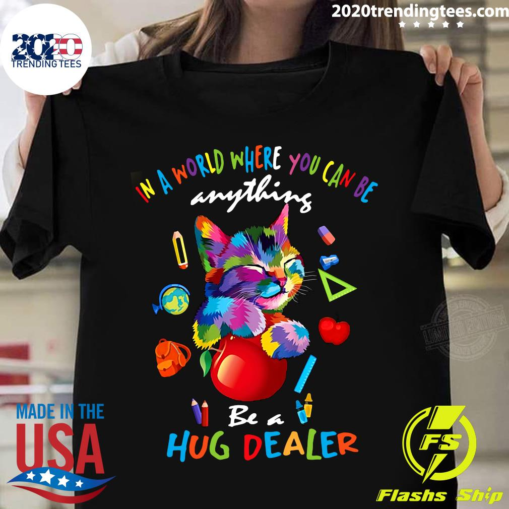 Cat In A World Where You Can Be Anything Be A Hug Dealer Shirt