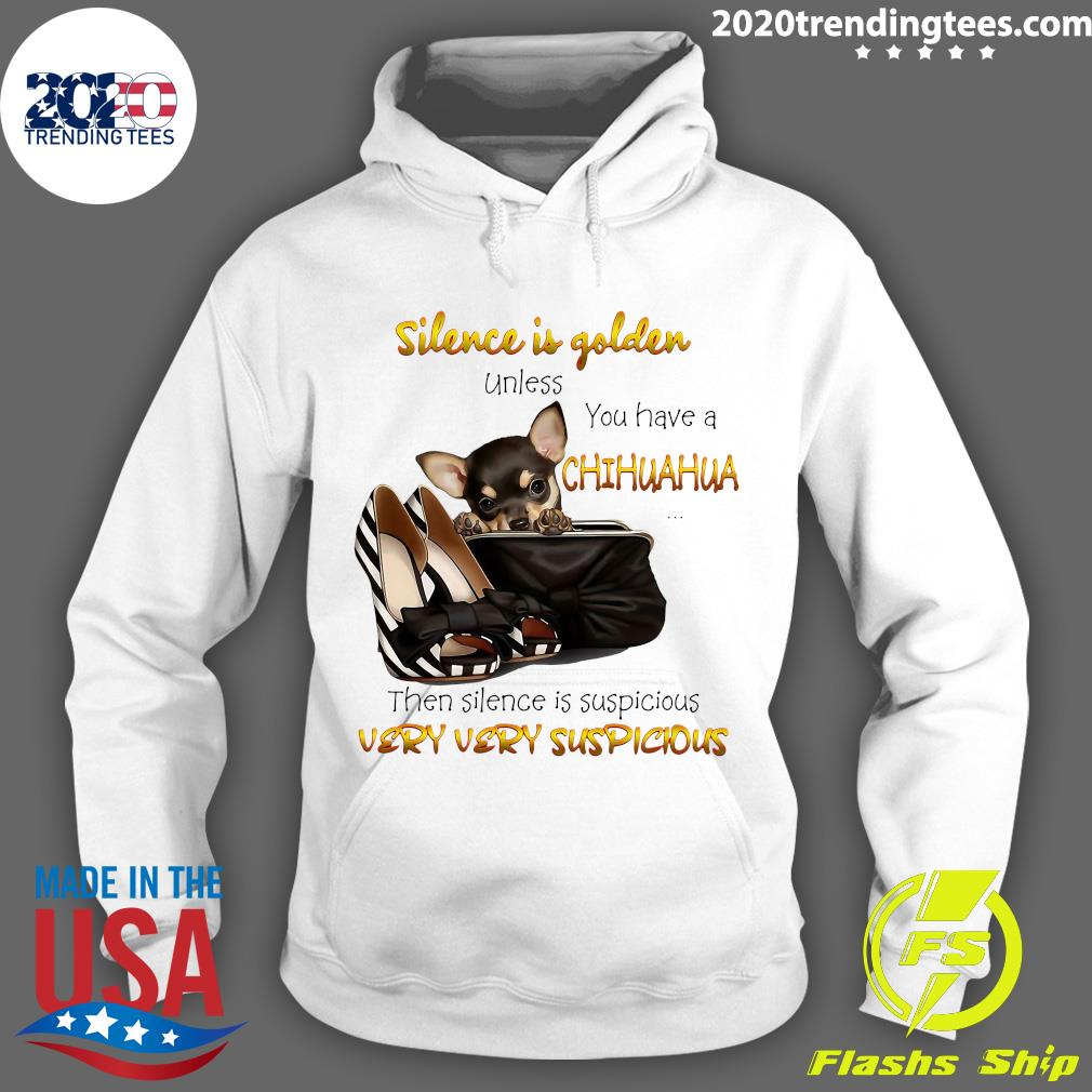 Chihuahua Silence Is Golden Unless You Have A Chihuahua Then Silence Is Suspicious Very Very Suspicious Shirt Hoodie