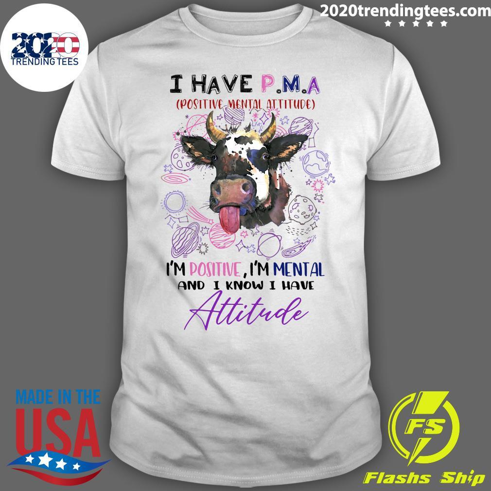 Cow I Have P.M.A Positive Mental Attitude I'm Positive I'm Mental And I Know I Have Attitude Shirt