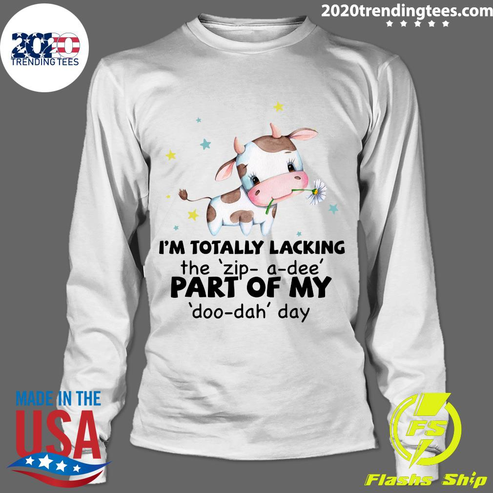 Cow I'm Totally Lacking The Zip-a-dee Part Of My Doo-dah Day Shirt Longsleeve
