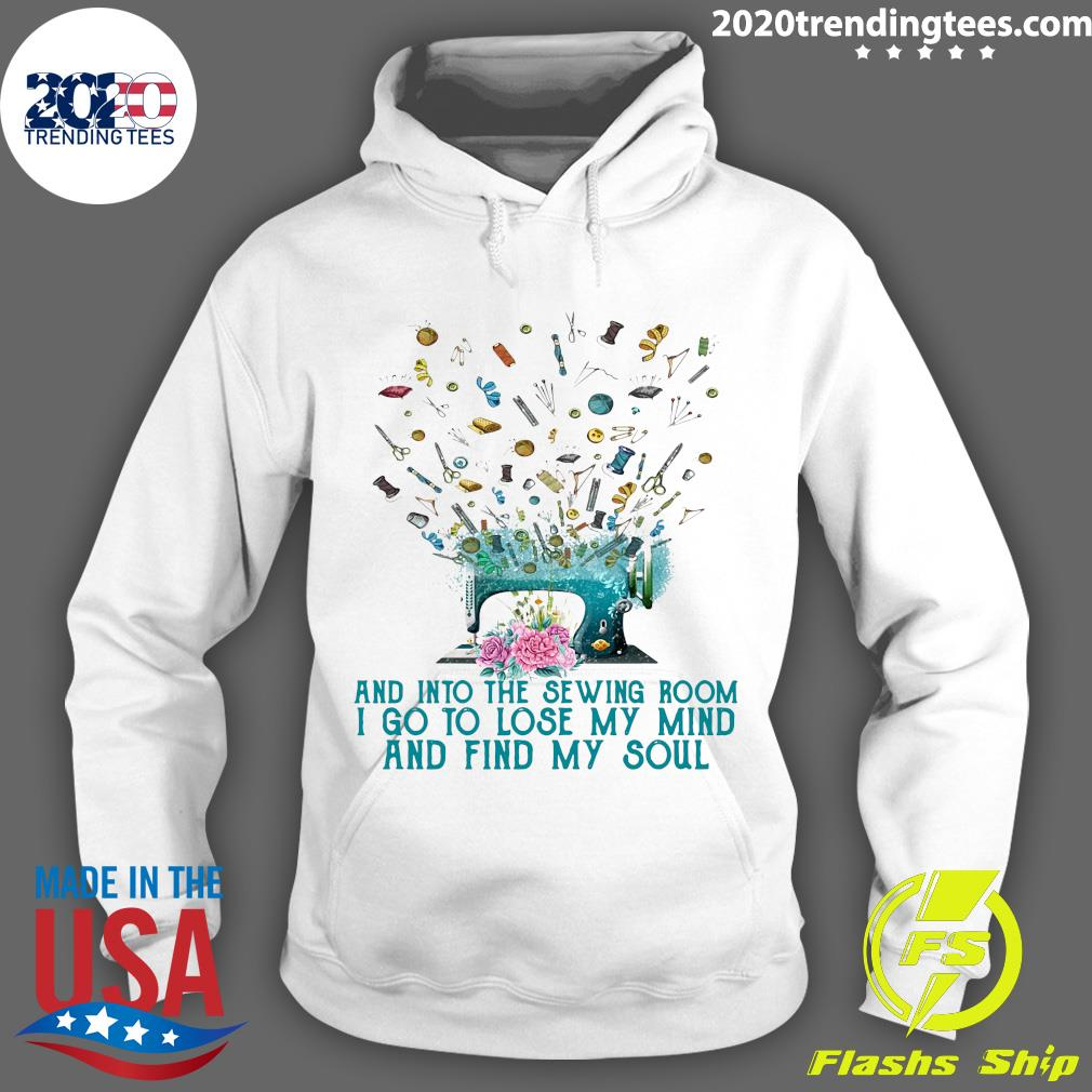 Flower And Into The Sewing Room I Go To Lose My Mind And Find My Soul Shirt Hoodie