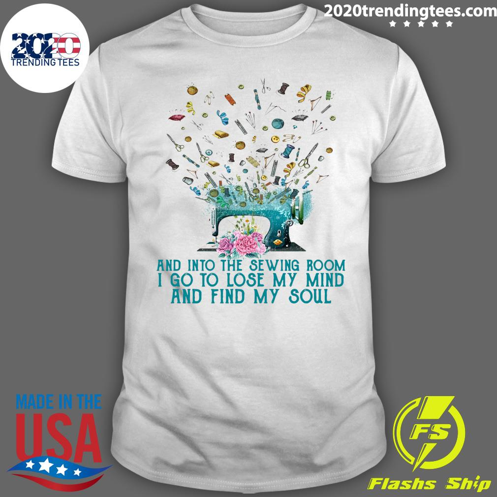 Flower And Into The Sewing Room I Go To Lose My Mind And Find My Soul Shirt