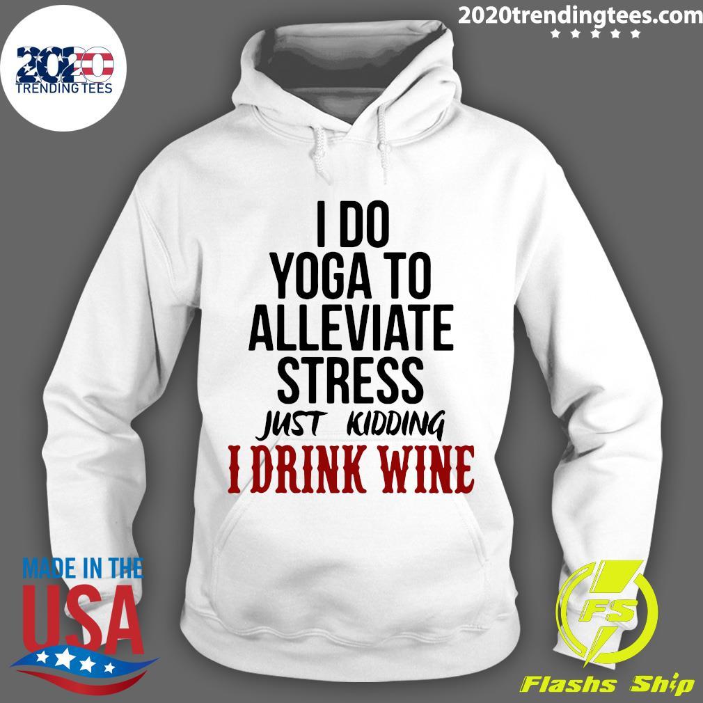 I Do Yoga To Alleviate Stress Just Kidding I Drink Wine Shirt Hoodie
