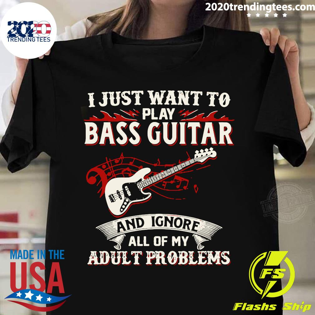 I Just Want To Play Bass Guitar And Ignore All Of My Adult Problems shirt
