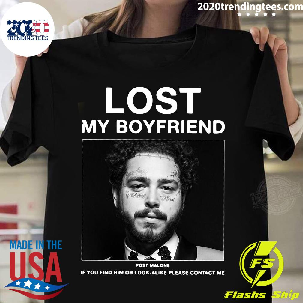 I Lost My Boyfriend Post Malone If You Find Him Or Look Alike Please Contact Me Shirt