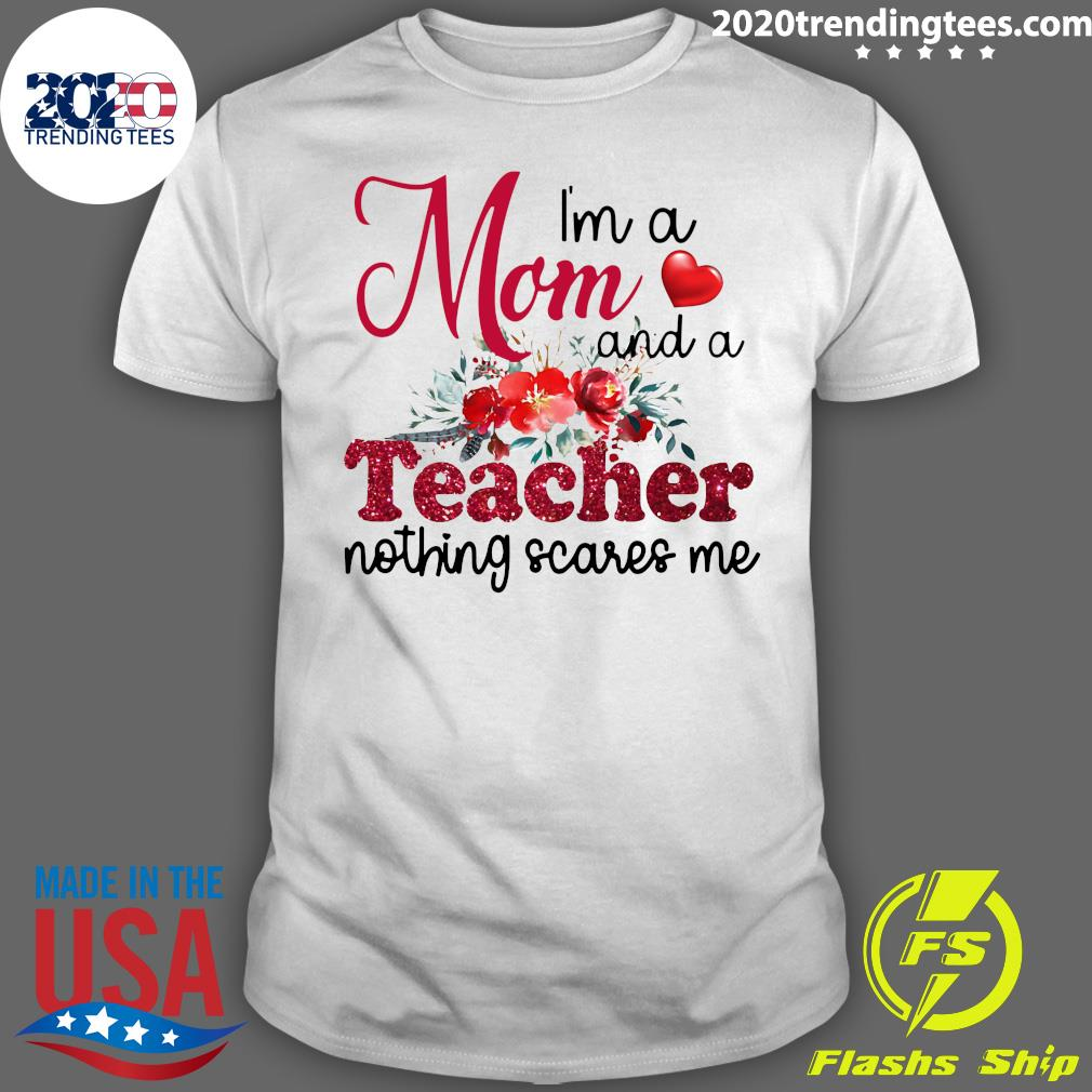 I'm A Mom And A Teacher Nothing Scares Me Shirt