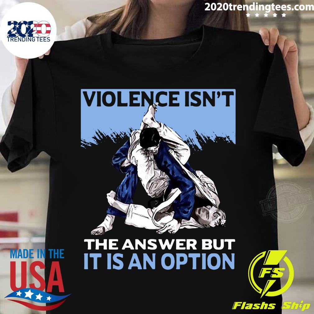 Jiu Jitsu Violence Isn't The Answer But It Is An Option Shirt