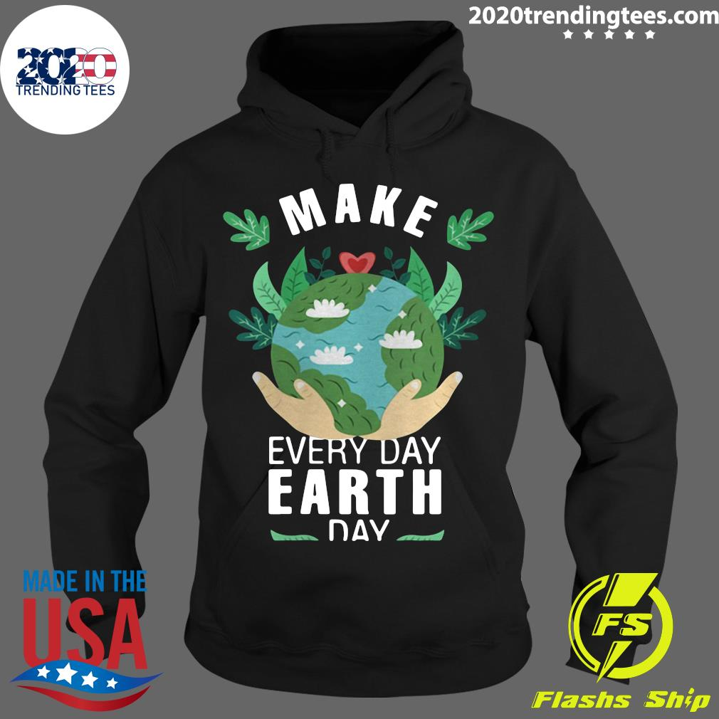 Make Everyday Earth Day 2021 Shirt Hoodie