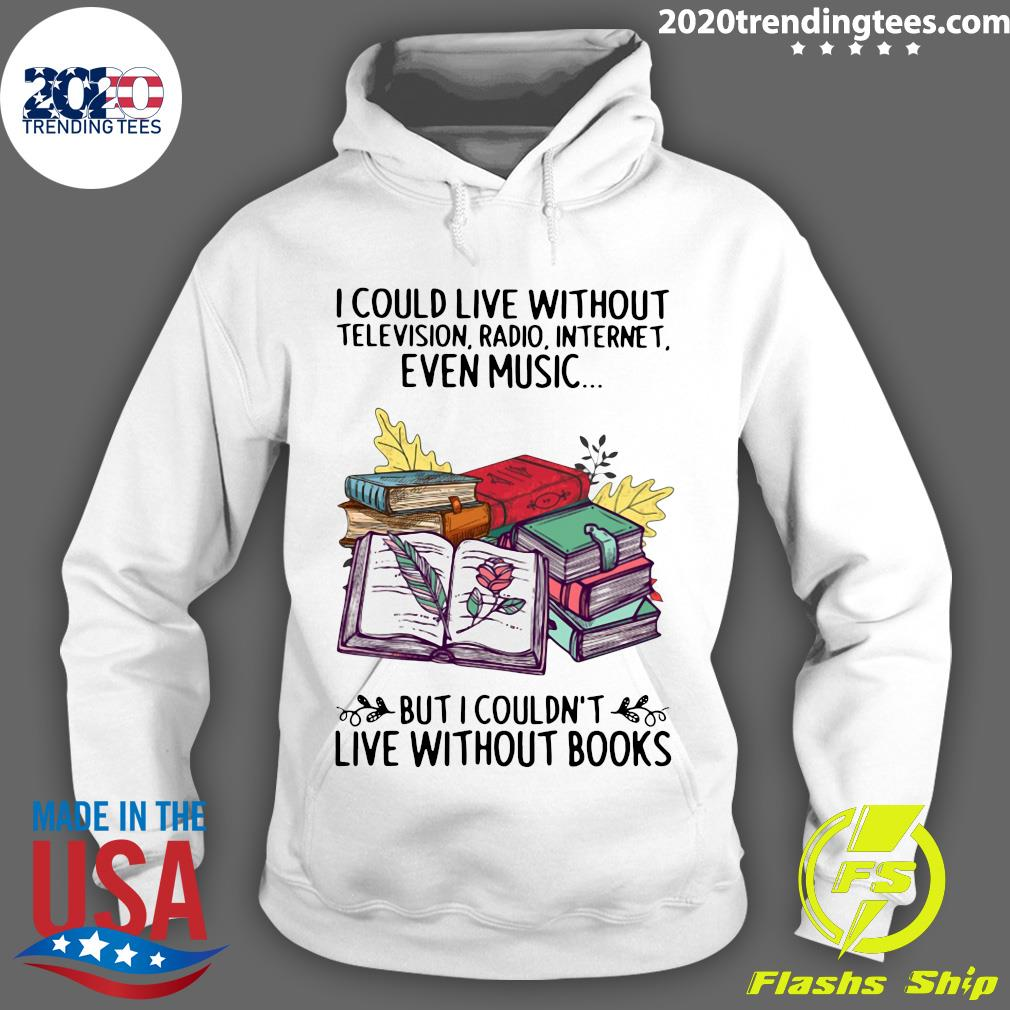 Nice I Could Live Without Even Music But I Couldn't Live Without Books Shirt Hoodie