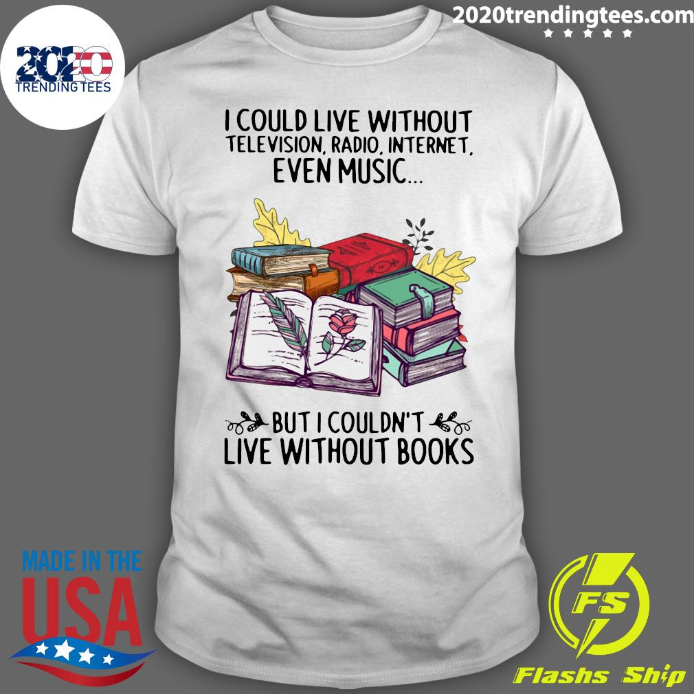 Nice I Could Live Without Even Music But I Couldn't Live Without Books Shirt