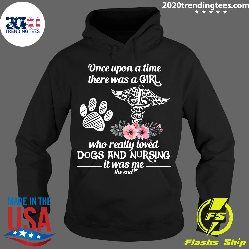 Once Upon A Time There Was A Girl Who Really Loved Dogs And Nursing It Was Me The End Shirt Hoodie