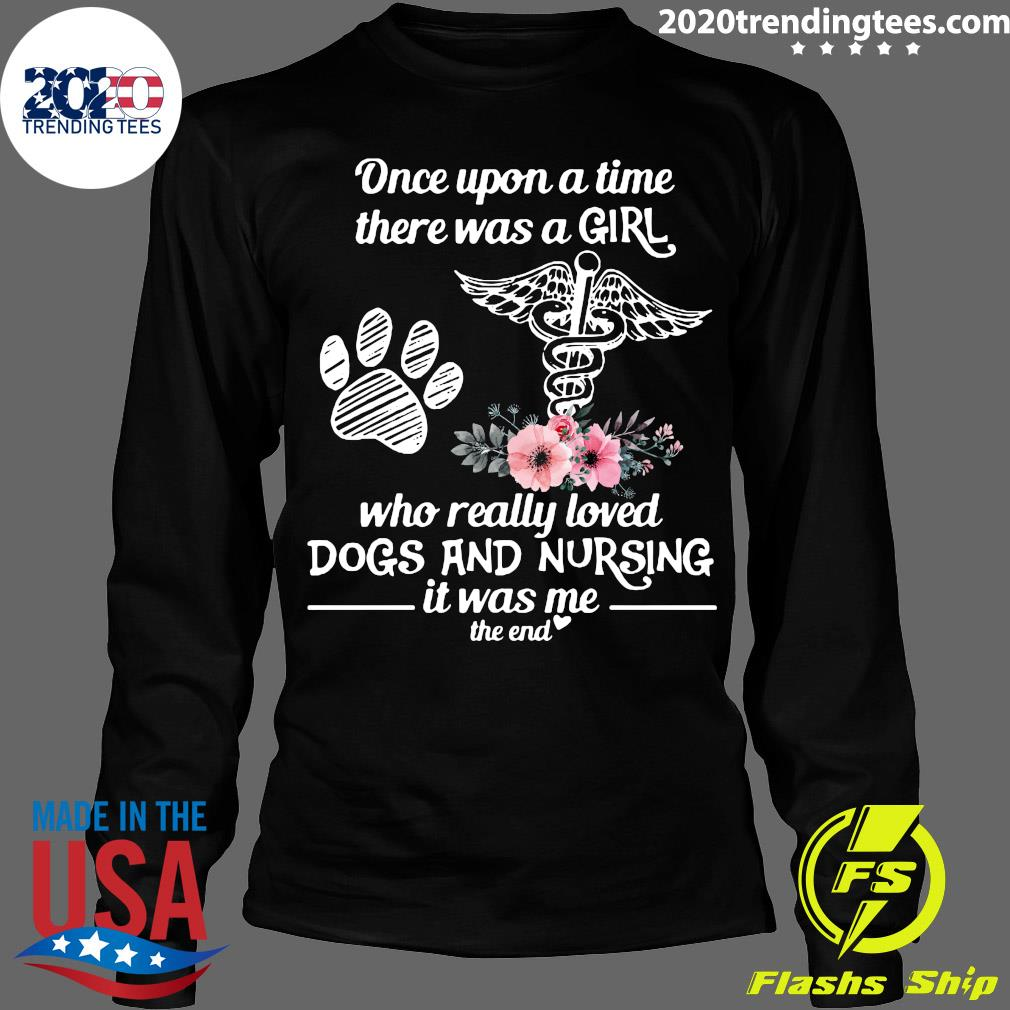 Once Upon A Time There Was A Girl Who Really Loved Dogs And Nursing It Was Me The End Shirt Longsleeve