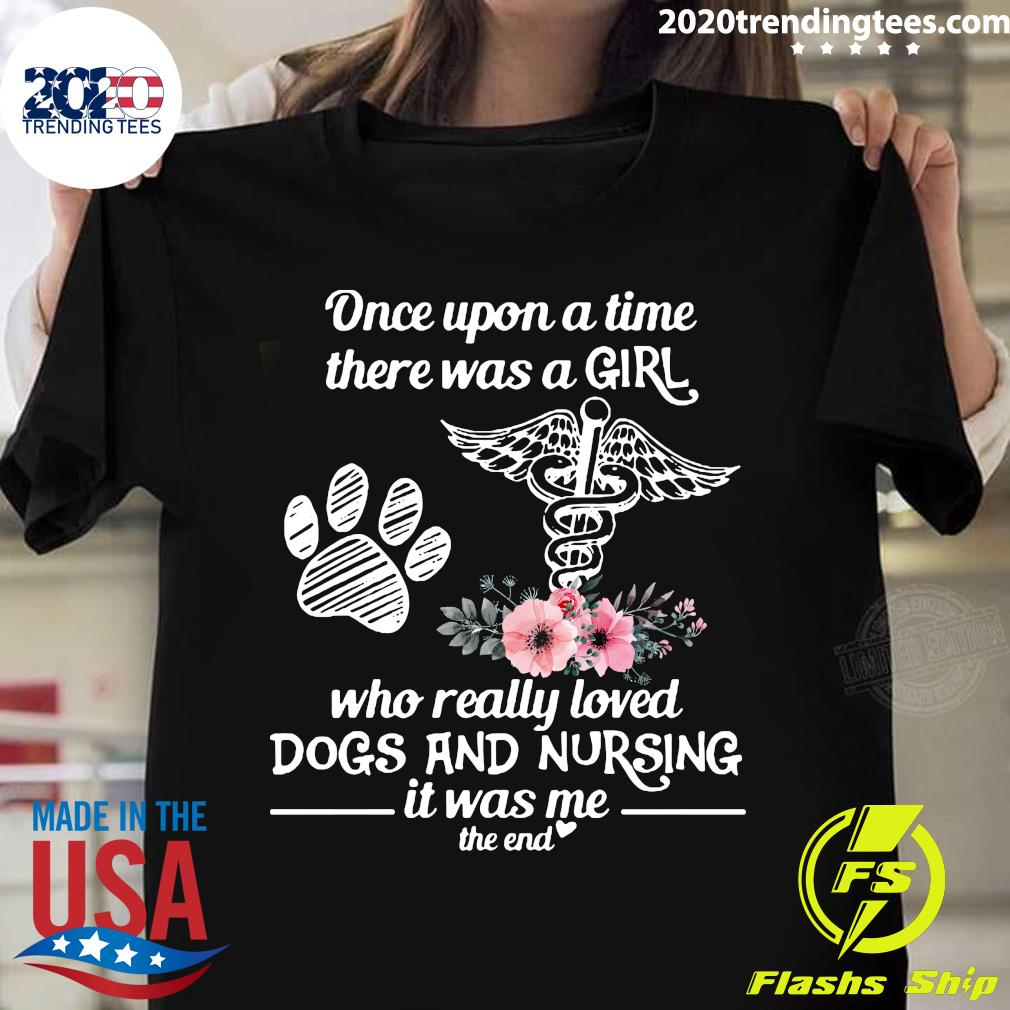 Once Upon A Time There Was A Girl Who Really Loved Dogs And Nursing It Was Me The End Shirt