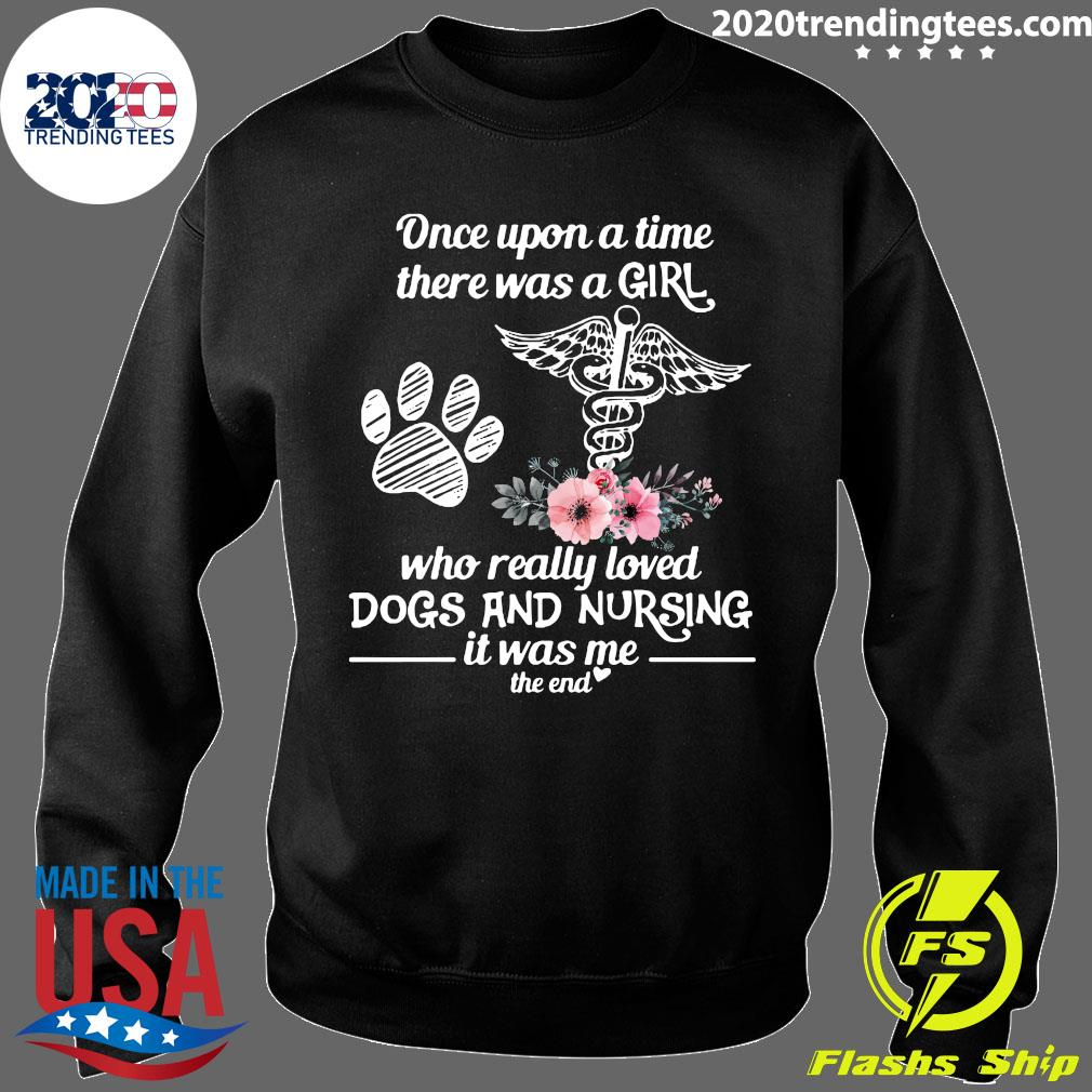 Once Upon A Time There Was A Girl Who Really Loved Dogs And Nursing It Was Me The End Shirt Sweater