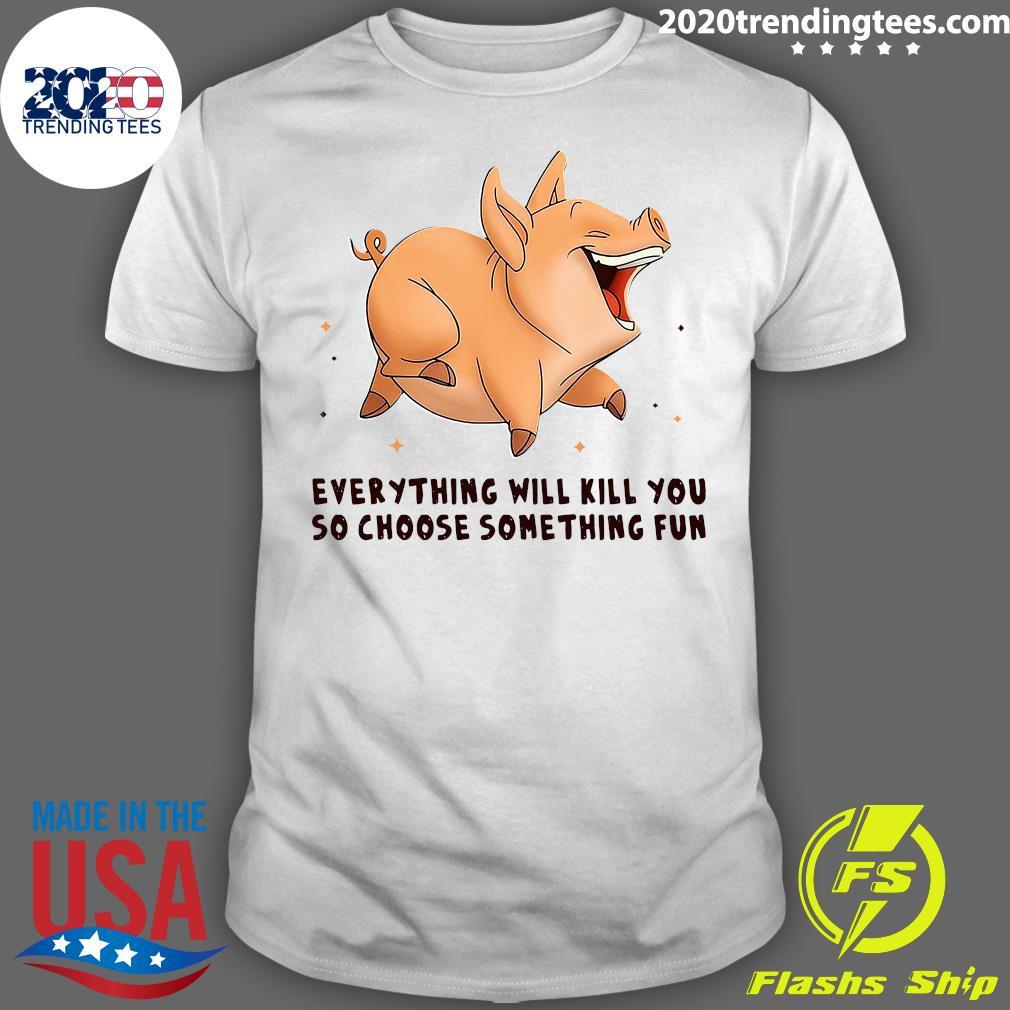 Pig Everything Will Kill You So Choose Something Fun Shirt