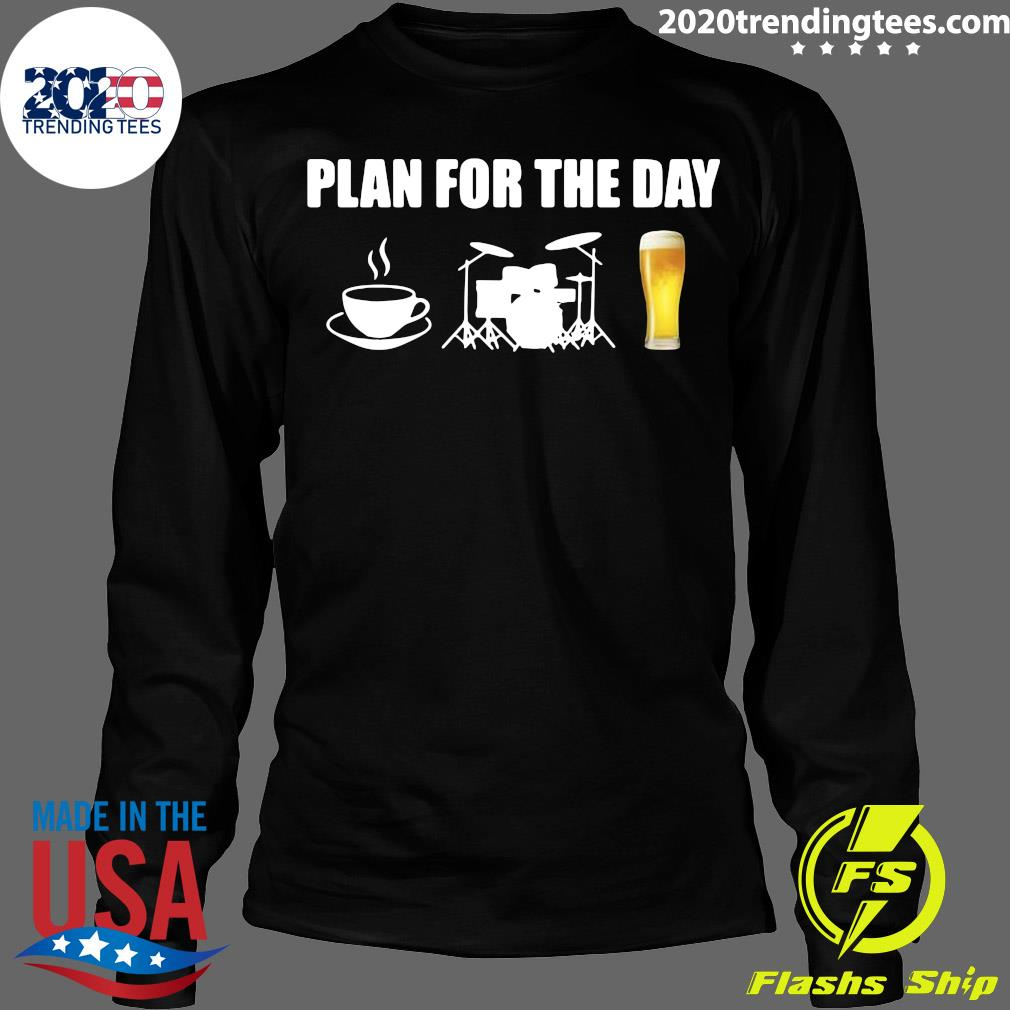 Plan For The Day Drums Coffee Drums And Beer Shirt Longsleeve
