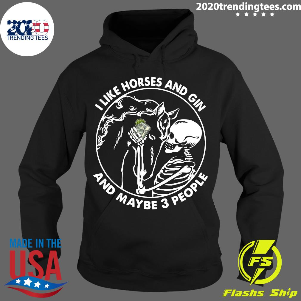 Skeleton I Like Horses And Gin And Maybe 3 People Shirt Hoodie