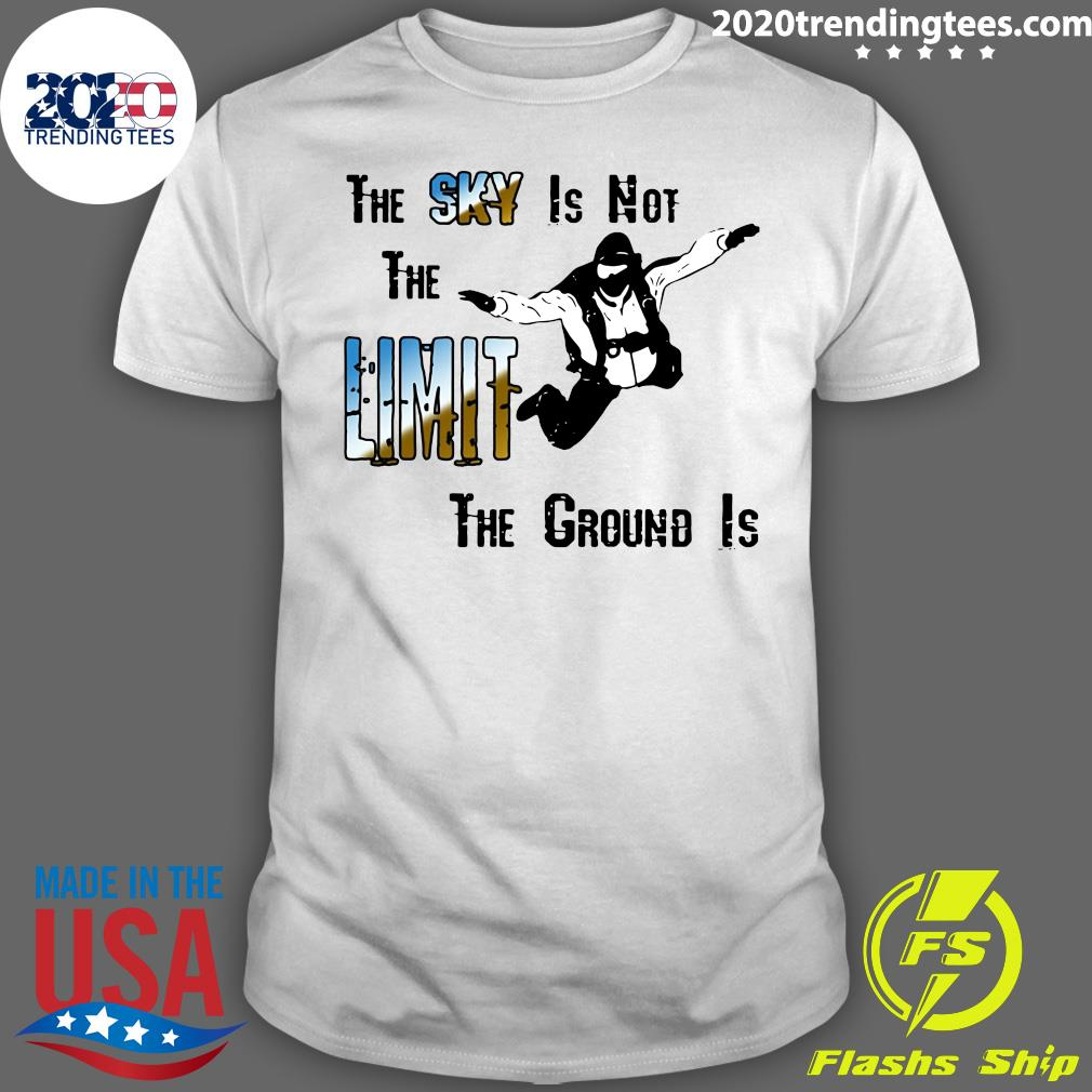 The Sky Is Not The Limit The Ground Is Skydiving Shirt