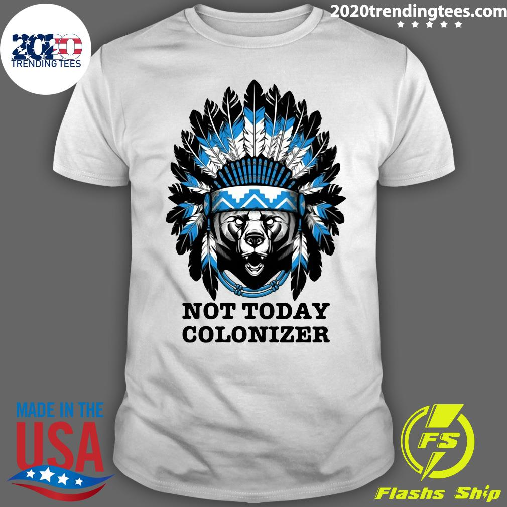 Bear And Native Not Today Colonizer Shirt