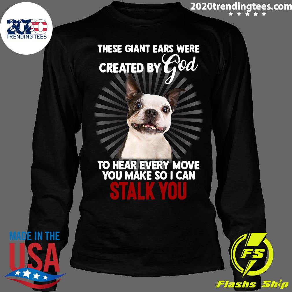 Boston Terrier These Giant Ears Were Created By God Stalk You Shirt Longsleeve