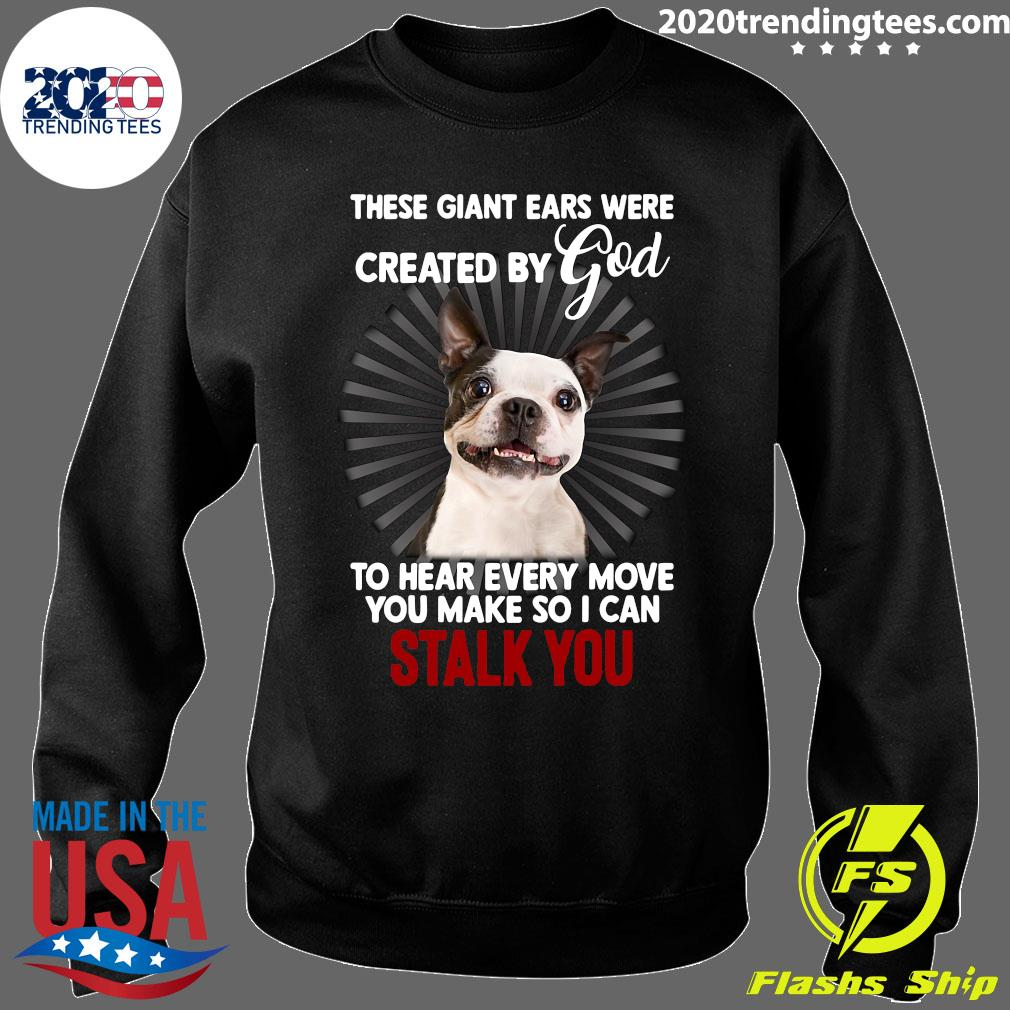 Boston Terrier These Giant Ears Were Created By God Stalk You Shirt Sweater