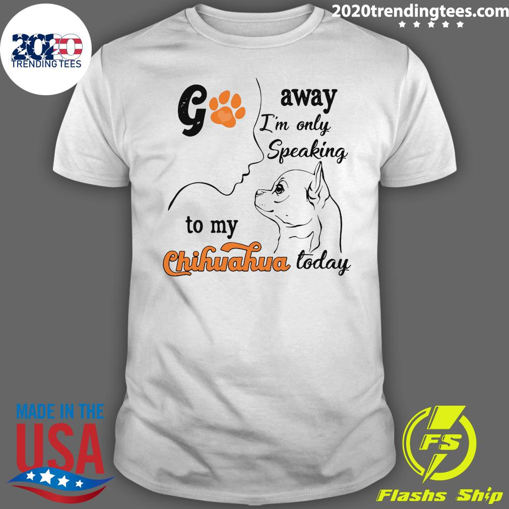 Go Away I'm Only Speaking To My Chihuahua Today Shirt