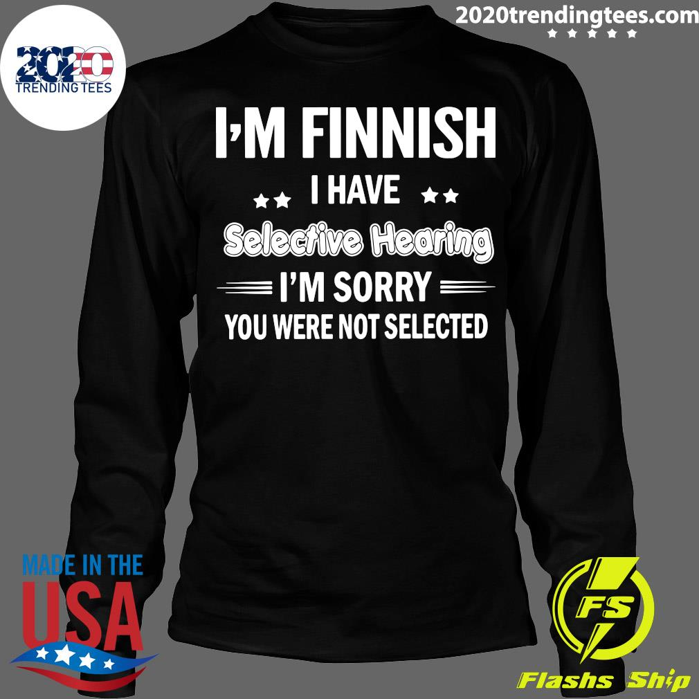 I'm Finnish I Have Selective Hearing I'm Sorry You Were Not Selected Shirt Longsleeve