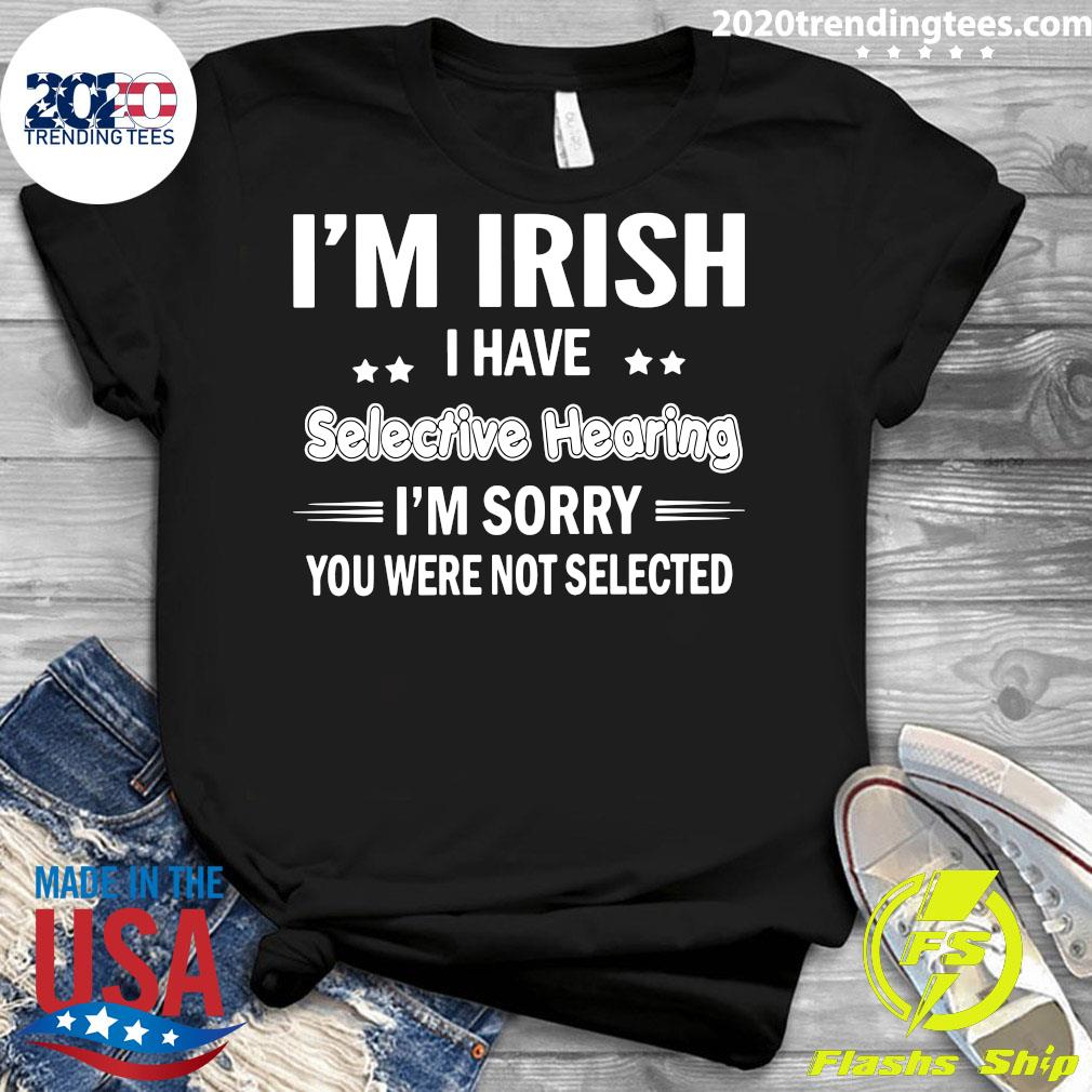 I'm Irish I Have Selective Hearing I'm Sorry You Were Not Selected Shirt Ladies tee