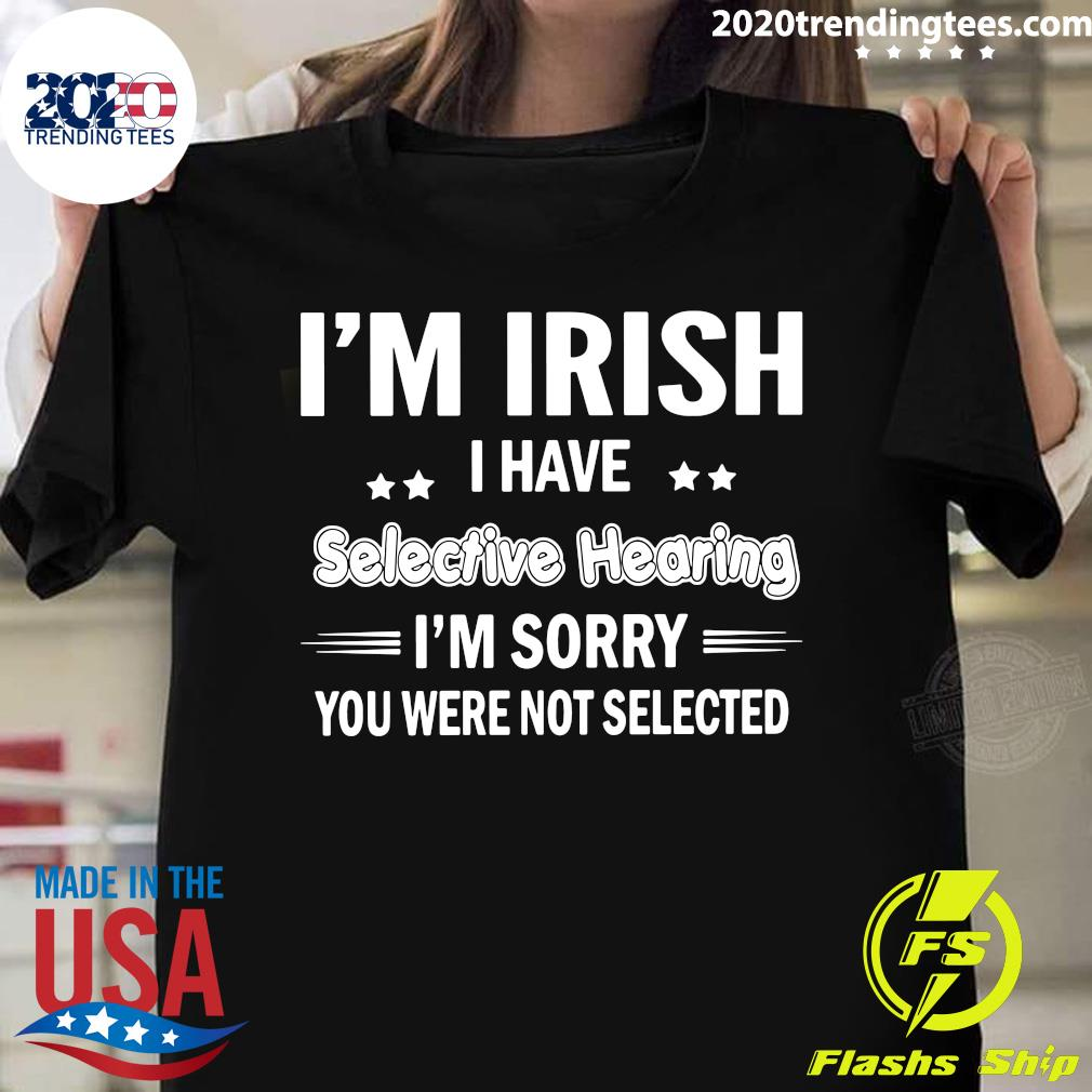 I'm Irish I Have Selective Hearing I'm Sorry You Were Not Selected Shirt