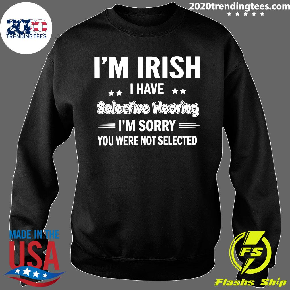 I'm Irish I Have Selective Hearing I'm Sorry You Were Not Selected Shirt Sweater