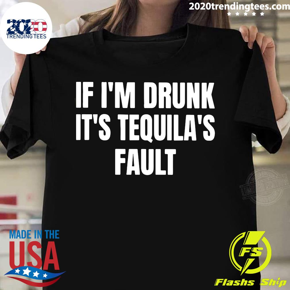 If I'm Drunk It's Tequila's Fault Shirt