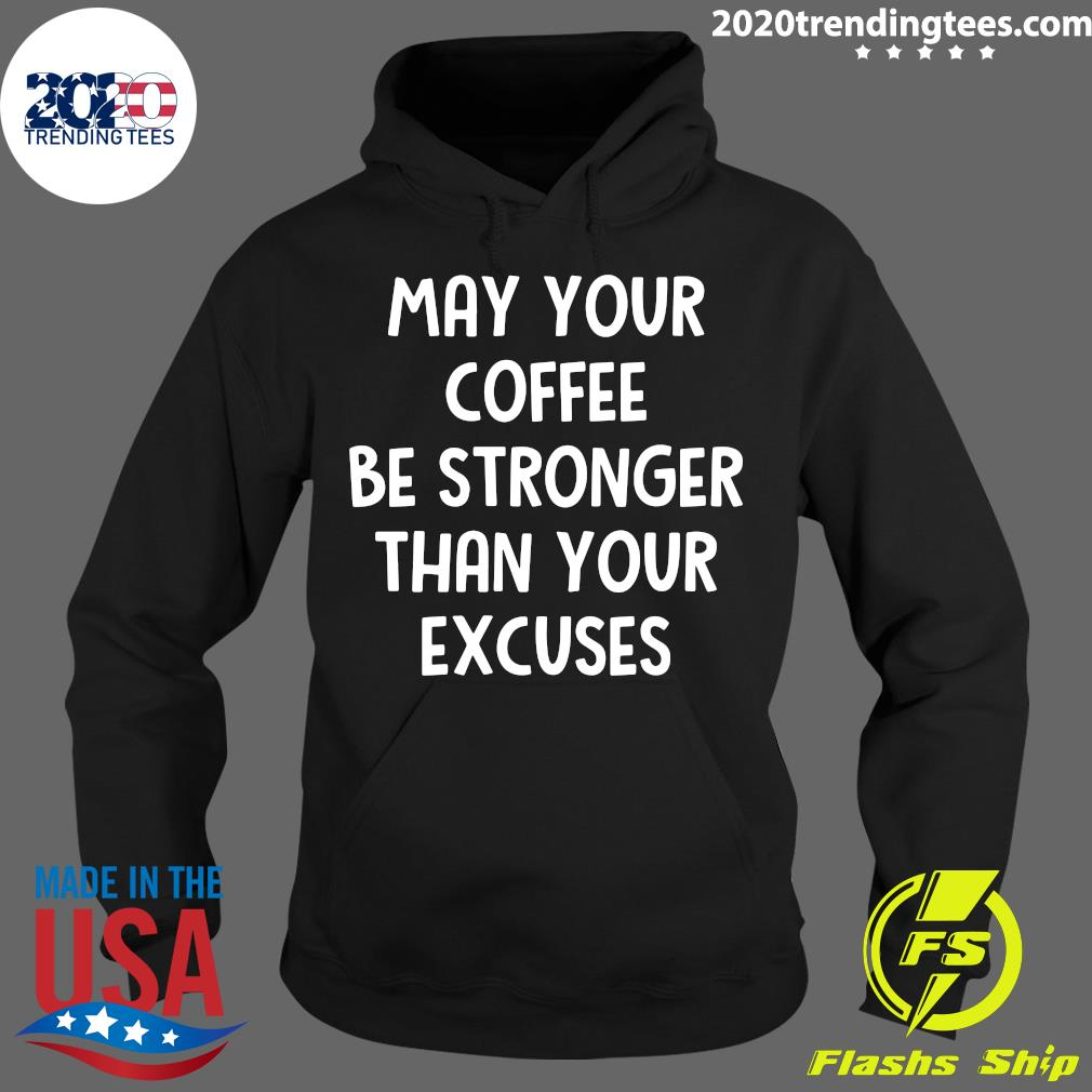May Your Coffee Be Stronger Than Your Excuses Shirt Hoodie