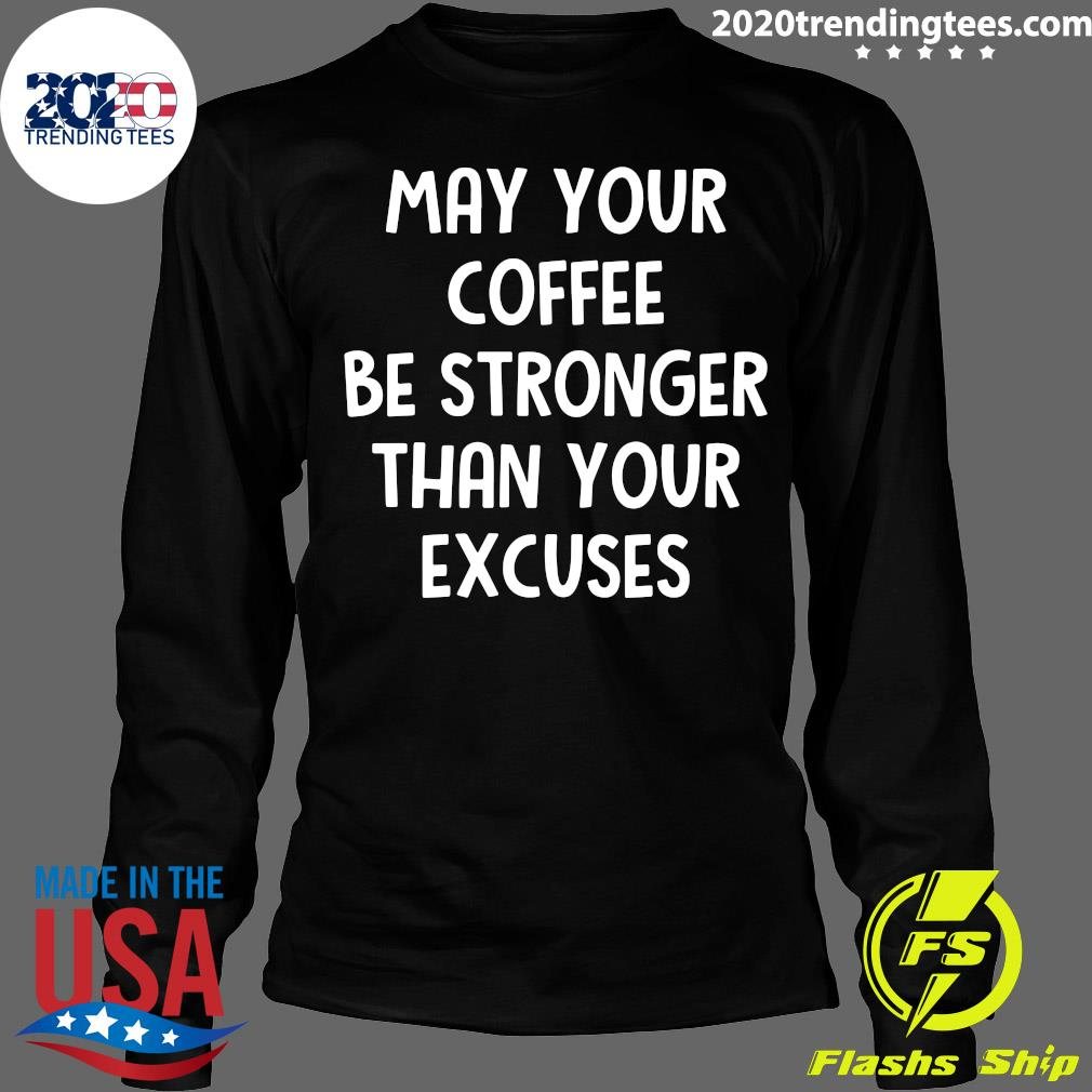 May Your Coffee Be Stronger Than Your Excuses Shirt Longsleeve
