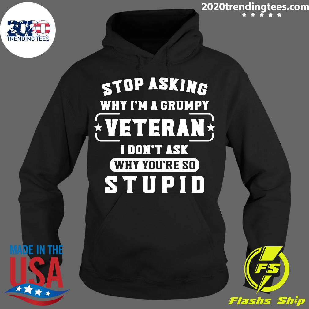 Official Stop Asking Why I'm A Grumpy Veteran I Don't Ask Why You're So Stupid T-s Hoodie