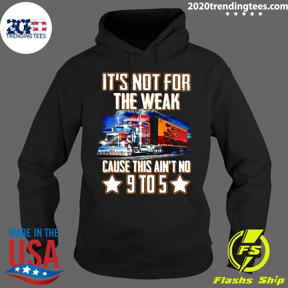 Trucker It's Not For The Weak Cause This Ain't No 9 To 5 Shirt Hoodie