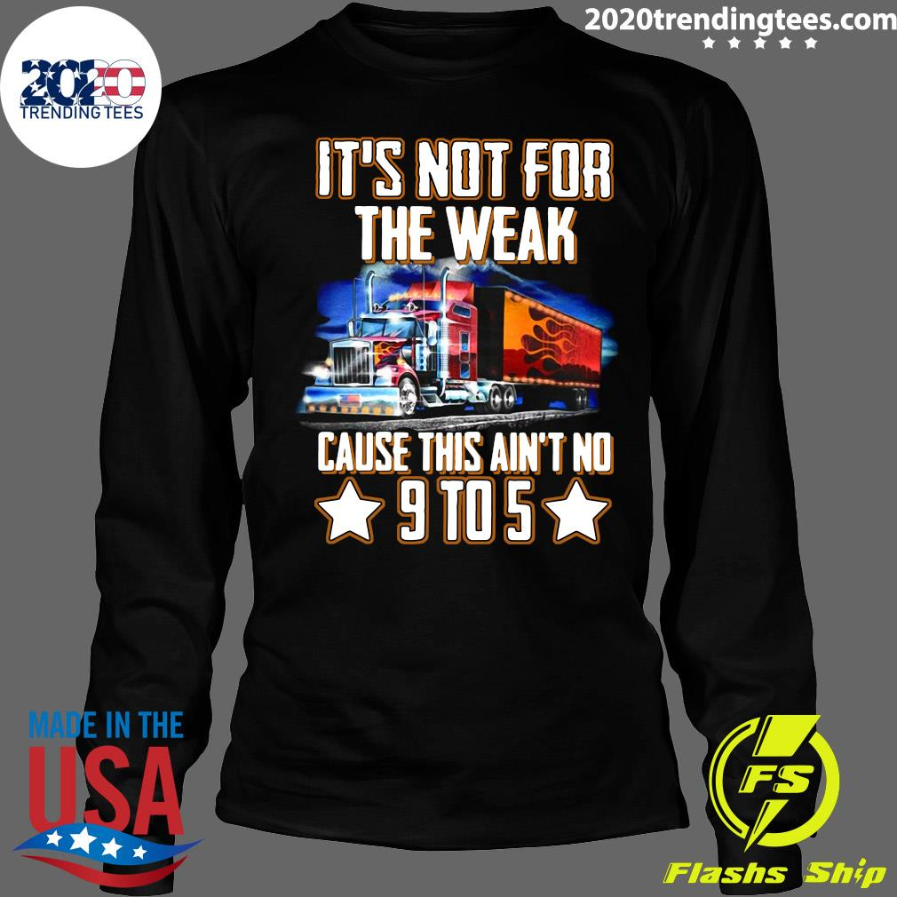 Trucker It's Not For The Weak Cause This Ain't No 9 To 5 Shirt Longsleeve