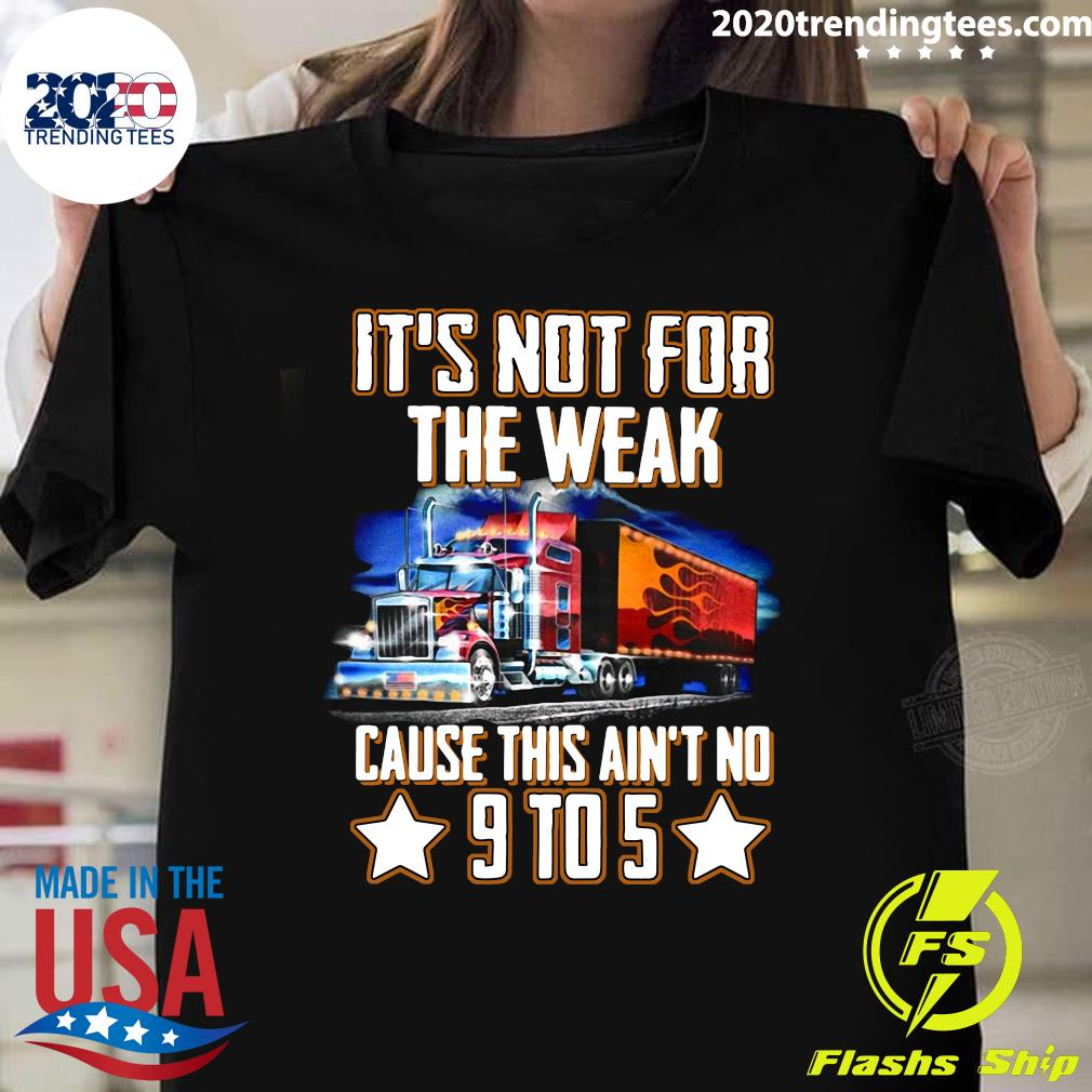 Trucker It's Not For The Weak Cause This Ain't No 9 To 5 Shirt