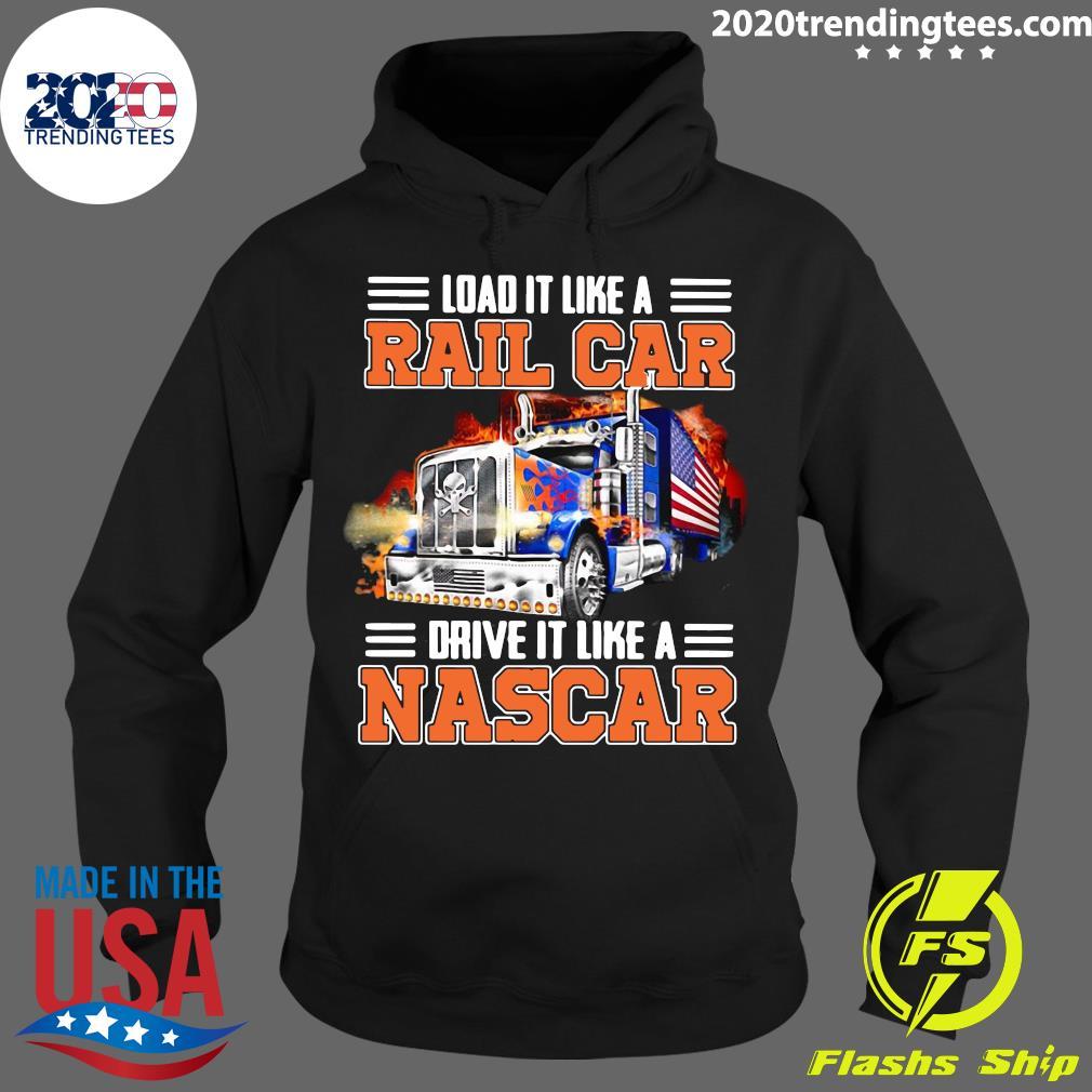 Trucker Load It Like A Rail Car Drive It Like A Nascar Shirt Hoodie