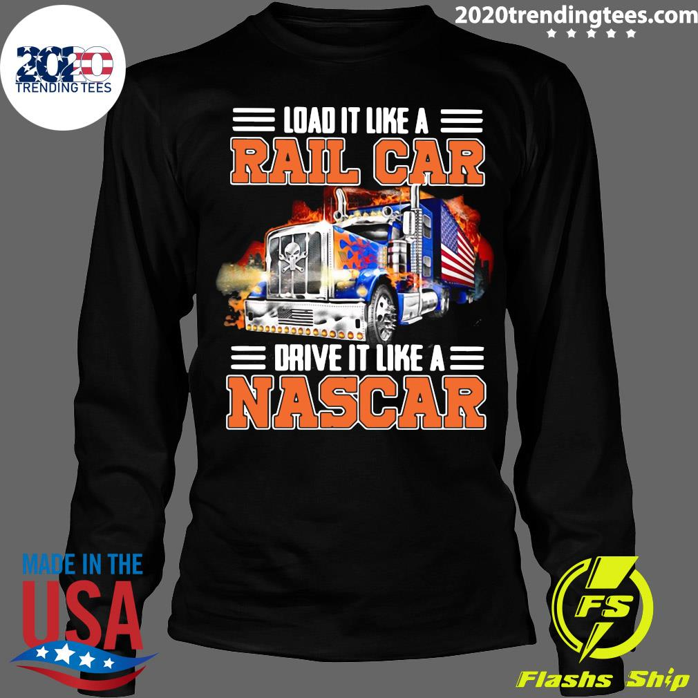 Trucker Load It Like A Rail Car Drive It Like A Nascar Shirt Longsleeve